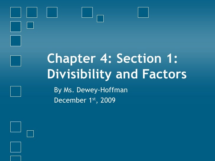Chapter 4: Section 1: Divisibility and Factors By Ms. Dewey-Hoffman December 1 st , 2009