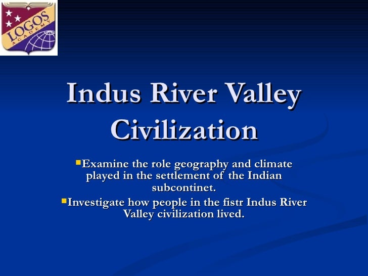 Indus River Valley Civilization <ul><li>Examine the role geography and climate played in the settlement of the Indian subc...