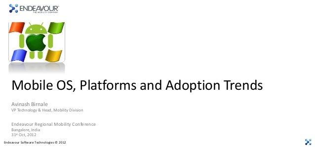 Mobile OS, Platforms and Adoption Trends    Avinash Birnale    VP Technology & Head, Mobility Division    Endeavour Region...