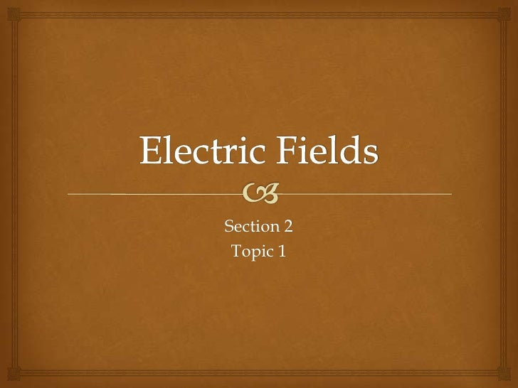 Electric Fields<br />Section 2<br />Topic 1<br />