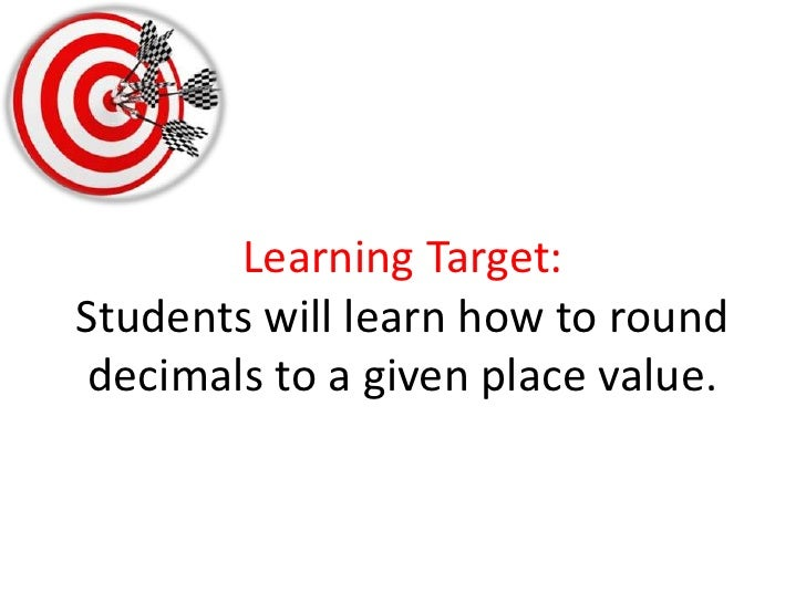 Learning Target:Students will learn how to round decimals to a given place value.<br />