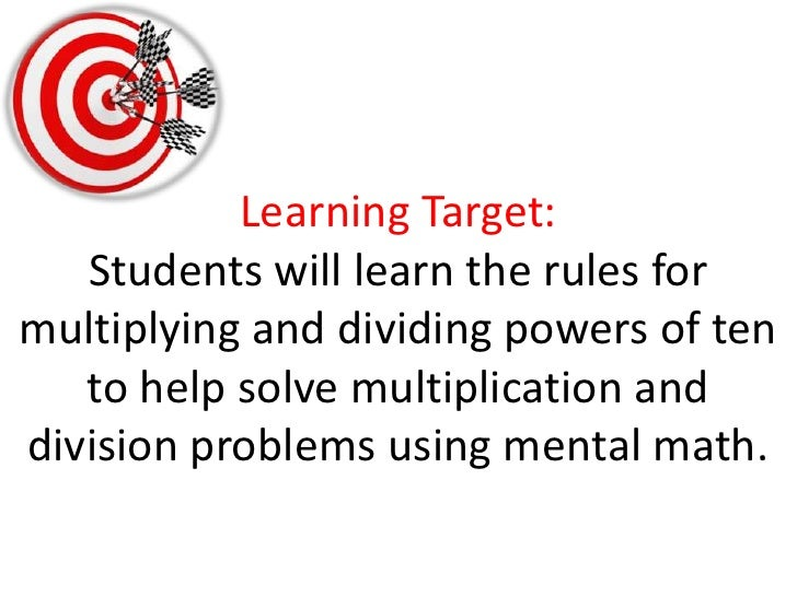 Learning Target:Students will learn the rules for multiplying and dividing powers of ten to help solve multiplication and ...