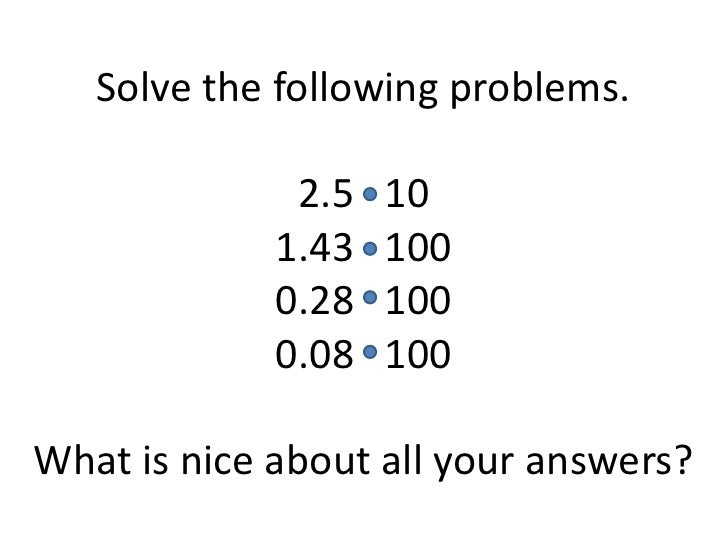Solve the following problems.2.5   101.43   1000.28   1000.08   100What is nice about all your answers?<br />