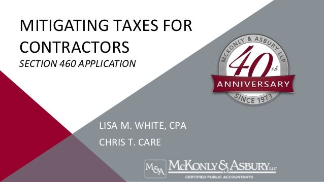 MITIGATING TAXES FOR CONTRACTORS SECTION 460 APPLICATION  LISA M. WHITE, CPA CHRIS T. CARE
