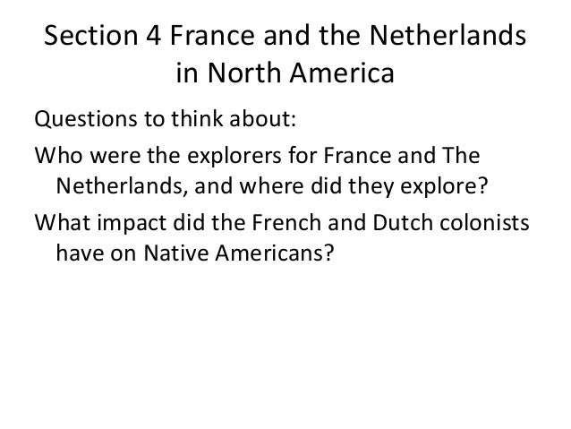 Section 4 France and the Netherlands in North America Questions to think about: Who were the explorers for France and The ...