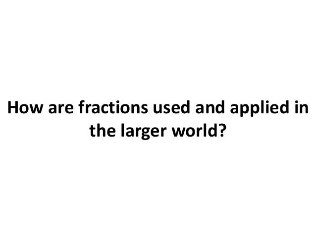 How are fractions used and applied in the larger world?