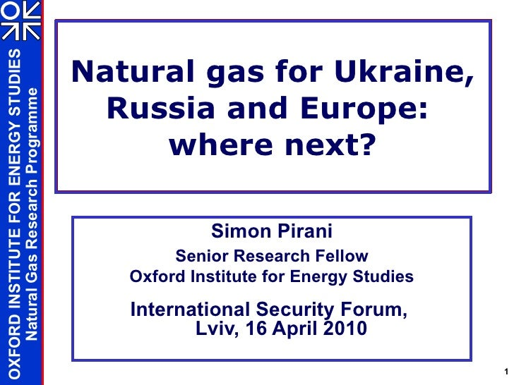 Natural gas for Ukraine, Russia and Europe:  where next? Simon Pirani Senior Research Fellow Oxford Institute for Energy S...