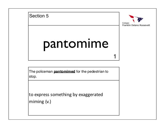 pantomime The policeman pantomimed for the pedestrian to stop. toexpresssomethingbyexaggerated miming(v.) 1 Section 5