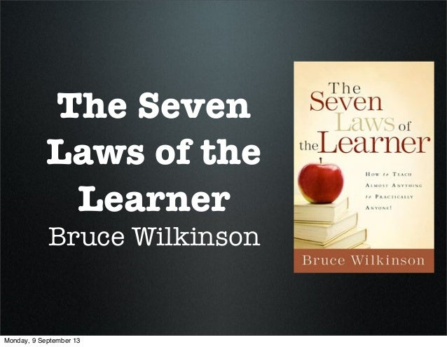 The Seven Laws of the Learner Bruce Wilkinson Monday, 9 September 13