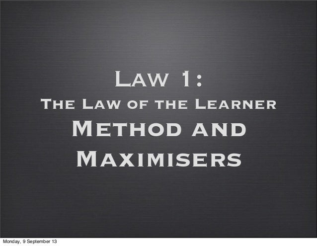 Law 1: The Law of the Learner Method and Maximisers Monday, 9 September 13