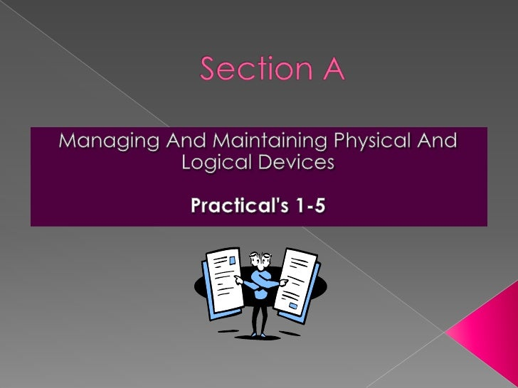Section A<br />Managing And Maintaining Physical And Logical Devices<br />Practical's 1-7<br />