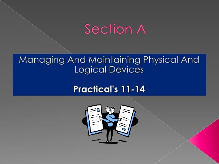 Section A<br />Managing And Maintaining Physical And Logical Devices<br />Practical's 11-14<br />