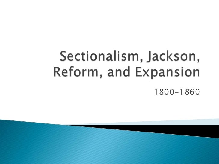 Sectionalism, Jackson, Reform, and Expansion<br />1800-1860<br />