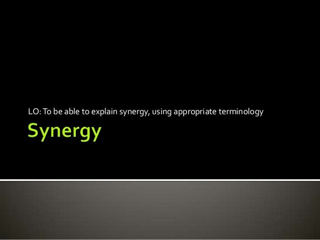 LO: To be able to explain synergy, using appropriate terminology