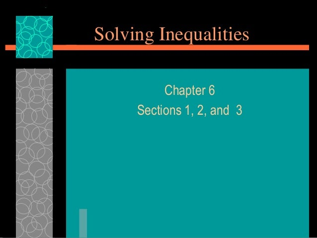 Solving Inequalities          Chapter 6     Sections 1, 2, and 3