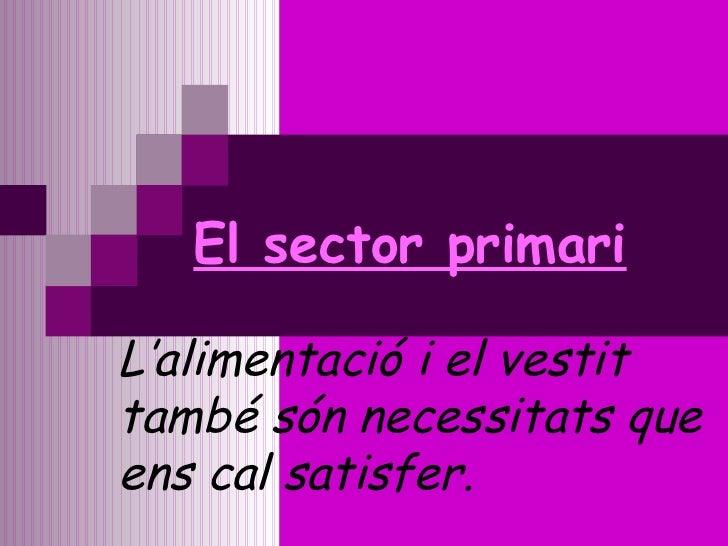 El sector primari L'alimentació i el vestit també són necessitats que ens cal satisfer.