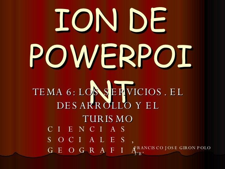 PRESENTACION DE POWERPOINT TEMA 6: LOS SERVICIOS. EL DESARROLLO Y EL TURISMO CIENCIAS SOCIALES, GEOGRAFIA. FRANCISCO JOSE ...
