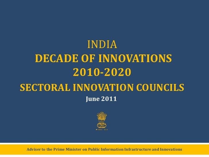 INDIA DECADE OF INNOVATIONS2010-2020 <br />SECTORAL INNOVATION COUNCILS<br />June 2011<br />Adviser to the Prime Minister ...