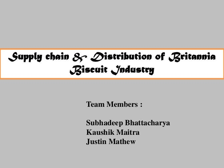 Supply chain & Distribution of Britannia            Biscuit Industry               Team Members :               Subhadeep ...