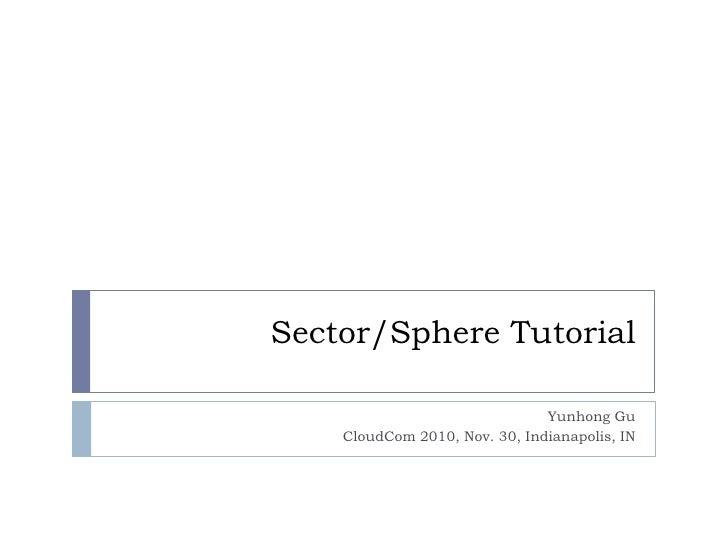 Sector/Sphere Tutorial<br />Yunhong Gu<br />CloudCom 2010, Nov. 30, Indianapolis, IN<br />