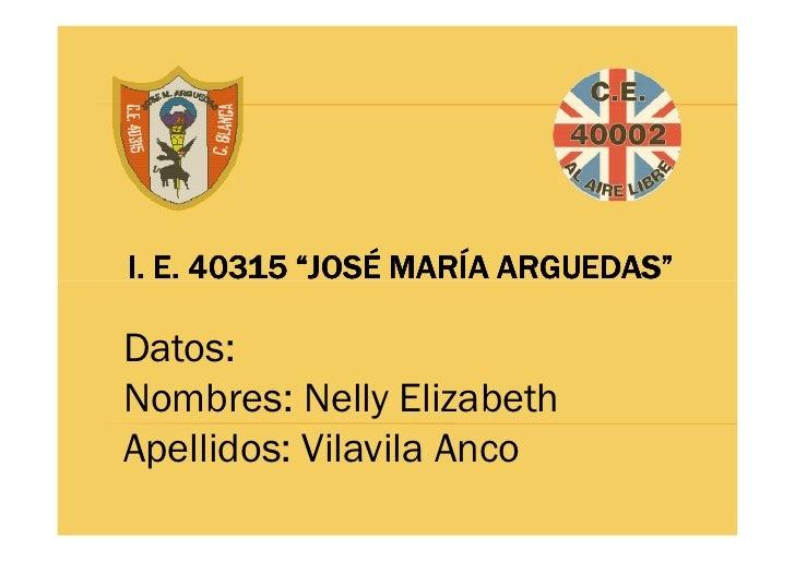 "I. E. 40315 ""JOSÉ MARÍA ARGUEDAS""  Datos: Nombres: Nelly Elizabeth Apellidos: Vilavila Anco"