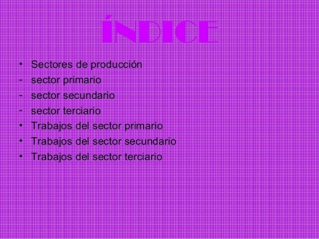 ÍNDICE•   Sectores de producción-   sector primario-   sector secundario-   sector terciario•   Trabajos del sector primar...