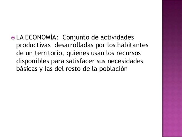  LA ECONOMÍA: Conjunto de actividadesproductivas desarrolladas por los habitantesde un territorio, quienes usan los recur...