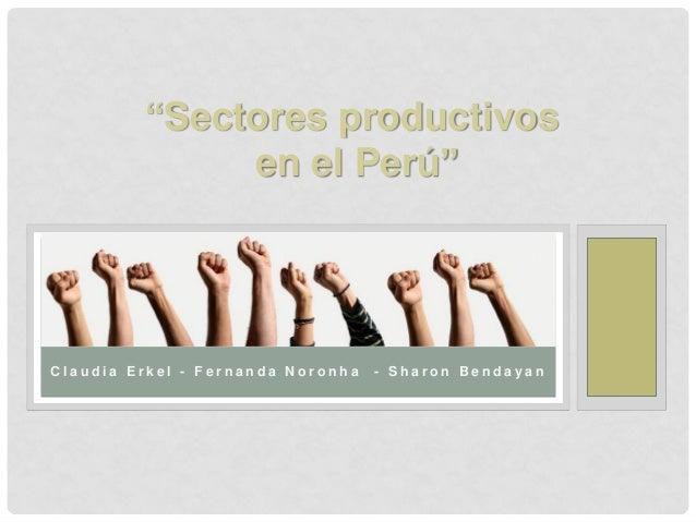 """Sectores productivos en el Perú""  Claudia Erkel - Fernanda Noronha  - Sharon Bendayan"
