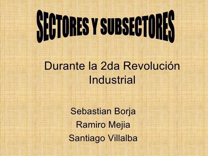 Durante la 2da  Revolución  Industrial Sebastian Borja Ramiro Mejia Santiago Villalba SECTORES Y SUBSECTORES
