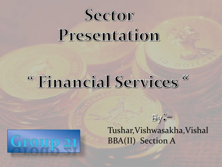 "Sector  Presentation<br />"" Financial Services ""<br />By:-<br />Tushar,Vishwasakha,Vishal<br />BBA(II)  Section A<br />Gro..."