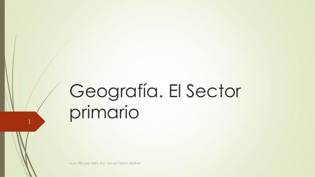 Geografía. El Sector  primario  Liceo XXII José Martí, Prof. Samuel Perrino Martínez  1