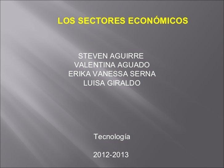 LOS SECTORES ECONÓMICOS   STEVEN AGUIRRE  VALENTINA AGUADO ERIKA VANESSA SERNA     LUISA GIRALDO      Tecnología      2012...