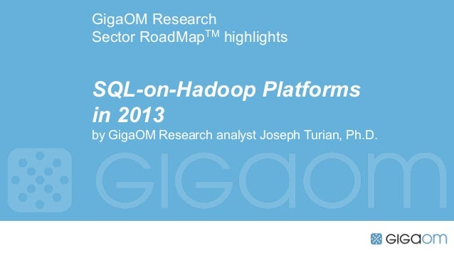 GigaOM ResearchSector RoadMapTM highlightsSQL-on-Hadoop Platformsin 2013by GigaOM Research analyst Joseph Turian, Ph.D.
