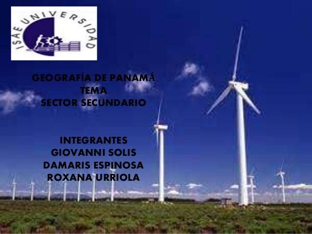 GEOGRAFÍA DE PANAMÁ TEMA SECTOR SECUNDARIO INTEGRANTES GIOVANNI SOLIS DAMARIS ESPINOSA ROXANA URRIOLA