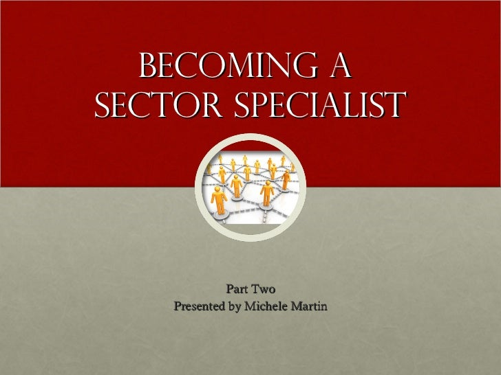Becoming aSector Specialist             Part Two    Presented by Michele Martin