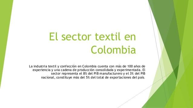 El sector textil en Colombia La industria textil y confección en Colombia cuenta con más de 100 años de experiencia y una ...
