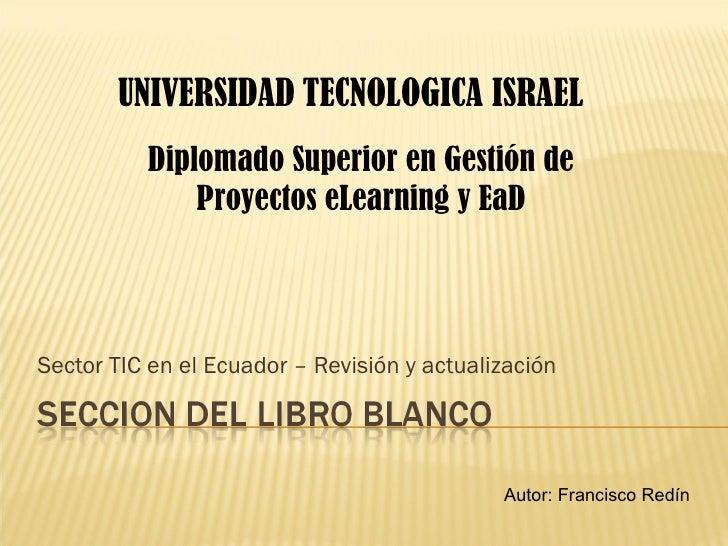 Sector TIC en el Ecuador – Revisión y actualización UNIVERSIDAD   TECNOLOGICA ISRAEL Autor: Francisco Redín Diplomado  Sup...