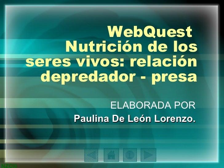 WebQuest  Nutrición de los seres vivos: relación depredador - presa ELABORADA POR Paulina De León Lorenzo.