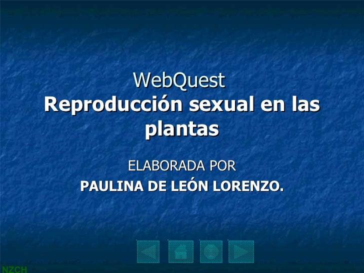 WebQuest  Reproducción sexual en las plantas ELABORADA POR PAULINA DE LEÓN LORENZO.