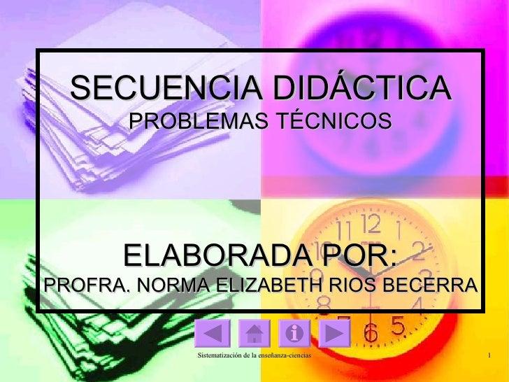 SECUENCIA DIDÁCTICA PROBLEMAS TÉCNICOS ELABORADA POR: PROFRA. NORMA ELIZABETH RIOS BECERRA