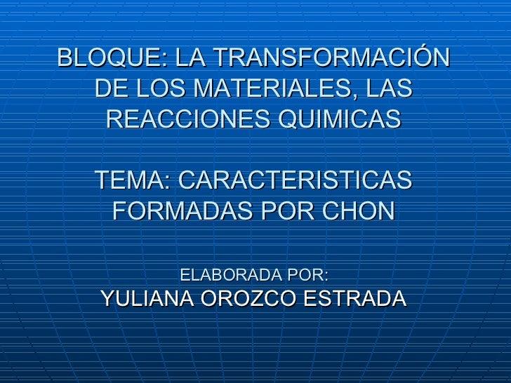 BLOQUE: LA TRANSFORMACIÓN DE LOS MATERIALES, LAS REACCIONES QUIMICAS TEMA: CARACTERISTICAS FORMADAS POR CHON ELABORADA POR...