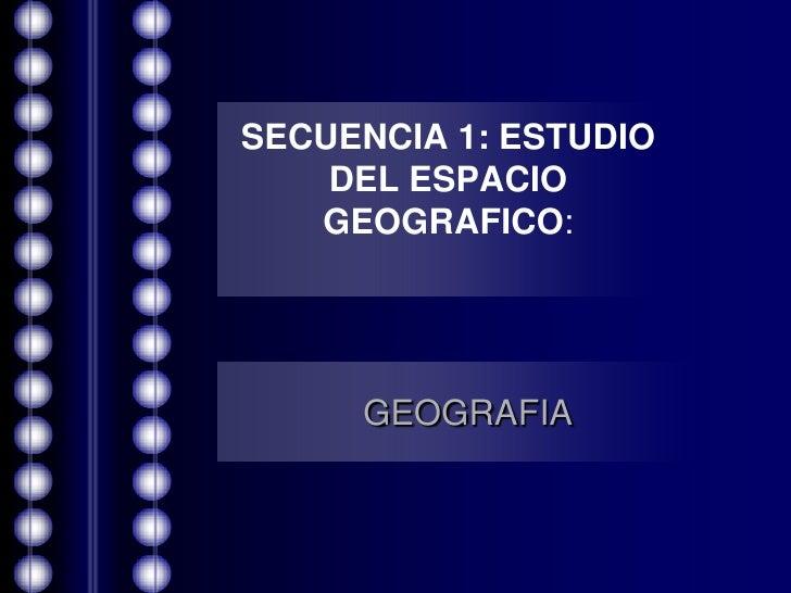 SECUENCIA 1: ESTUDIO DEL ESPACIO GEOGRAFICO:<br />GEOGRAFIA<br />