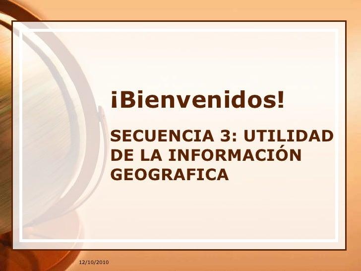 12/10/2010<br />¡Bienvenidos!<br />SECUENCIA 3: UTILIDAD DE LA INFORMACIÓN GEOGRAFICA<br />