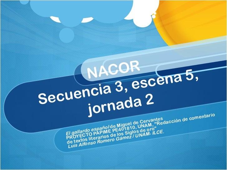 """NACOR  Secuencia 3, escena 5, jornada 2 El gallardo español  de Miguel de Cervantes PROYECTO PAPIME PE401810, UNAM, """"..."""