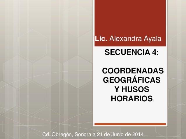 SECUENCIA 4: COORDENADAS GEOGRÁFICAS Y HUSOS HORARIOS Lic. Alexandra Ayala Cd. Obregón, Sonora a 21 de Junio de 2014