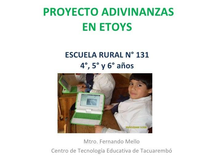 PROYECTO ADIVINANZAS EN ETOYS ESCUELA RURAL N° 131 4°, 5° y 6° años Mtro. Fernando Mello Centro de Tecnología Educativa de...