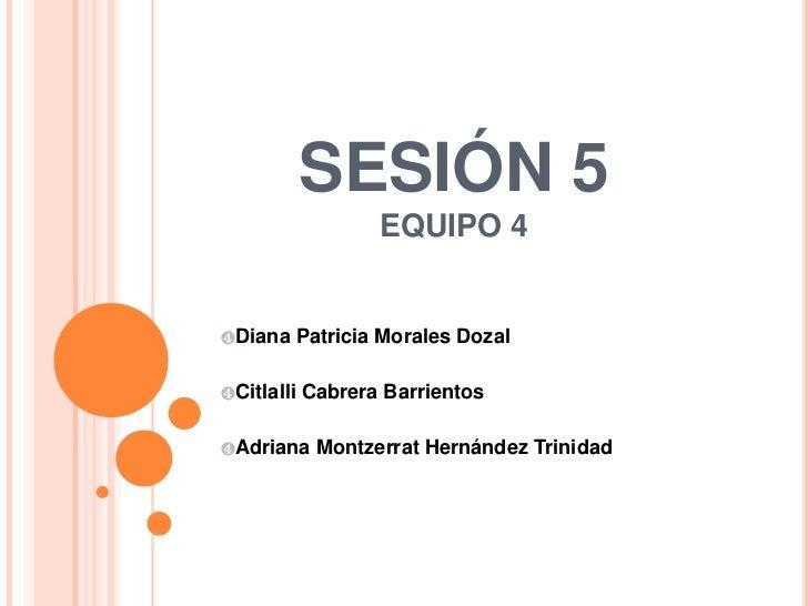 SESIÓN 5EQUIPO 4<br /><ul><li>Diana Patricia Morales Dozal