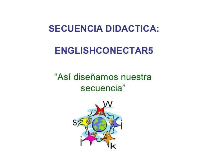 """SECUENCIA DIDACTICA: ENGLISHCONECTAR5 """"Así diseñamos nuestra        secuencia"""""""