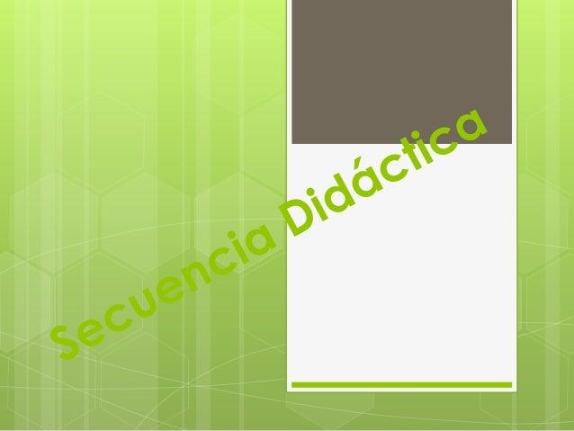 Secuencia Didáctica Se entiende como el plan de actuación del profesor, donde se explicitan aquellos aspectos del sistema ...