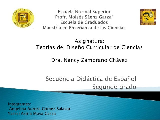 Asignatura: Teorías del Diseño Curricular de Ciencias  Dra. Nancy Zambrano Chávez  Secuencia Didáctica de Español Segundo ...